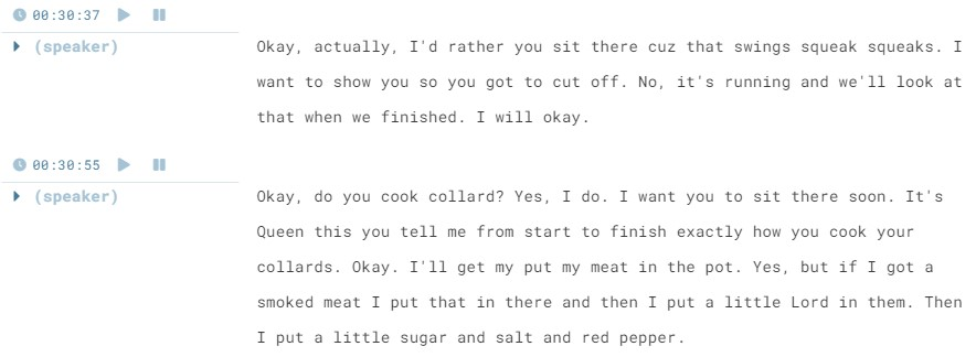 "Screenshot of a Sonix transcript without edits. The text reads ""(speaker): Okay, actually, I'd rather you sit there cuz that swings squeak squeaks. I want to show you so you got to cut off. No, it's running and we'll look at that when we finished. I will okay. (speaker): Okay, do you cook collard? Yes, I do. I want you to sit there soon. It's Queen this you tell me from start to finish exactly how you cook your collards. Okay. I'll get my put my meat in the pot. Yes, but if I got a smoked meat I put that in there and then I put a little Lord in them. Then I put a little sugar and salt and red pepper."""