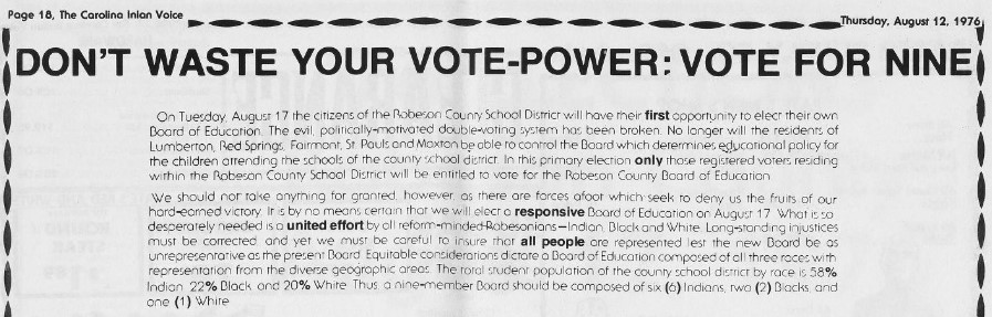 "A clipping of an advertisement titled ""Don't Waste Your Vote-Power: Vote For Nine"" in The Carolina Indian Voice, August 12, 1976. It implores citizens to vote for representatives according to the population's demographics for the Robeson County School District Board of Education election to correct long time racial injustices; ""six (6) Indians, two (2) Blacks, and one (1) White"". It was paid for by the Ad Hoc Committee to Break Double Voting."