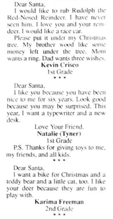 "Clipping of ""Dear Santa""s from a newspaper. They read: Dear Santa,  I would like to rub Rudolph the Red-Nosed Reindeer. I have never seen him. I love you and your reindeer. I would like a race car.  Please put it under my Christmas tree. My brother wood like some money left under the tree. Mom wants a ring. Dad wants three wishes.  Kevin Crisco, 1st Grade     Dear Santa,  I like you because you have been nice to me for six years. Look good because you may be surprised. This year, I want a typewriter and a new desk.  Love Your Friend,  Natalie (Tyner), 1st Grade  P.S. Thanks for giving toys to me, my friends, and all kids."