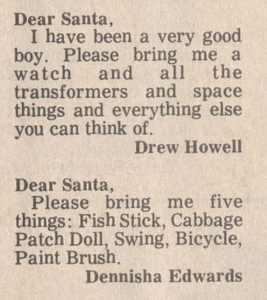 "Clipping of ""Dear Santa""s from a newspaper. It reads: Dear Santa,  I have been a very good boy. Please bring me a watch and all the transformers and space things and everything else you can think of.  Drew Howell     Dear Santa,  Please bring me five things: Fish Stick, Cabbage Patch Doll, Swing, Bicycle, Paint Brush.  Dennisha Edwards"