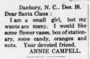 "Clipping of a ""Dear Santa"" from a newspaper. It reads: Danbury, N.C.. Dec. 16.  Dear Santa Claus:  I am a small girl, but my wants are many. I would like some flower vases, box of stationary, some candy, oranges, and nuts. Your devoted friend,  Annie Campell."