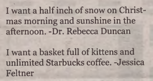 Two holiday messages in a newspaper. They read: Holiday wishes:  I want a half inch of snow on Christmas morning and sunshine in the afternoon.  -Dr. Rebecca Duncan     I want a basket full of kittens and unlimted Starbucks coffee.  -Jessica Feltner